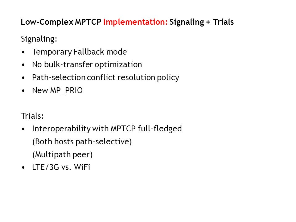 Signaling: Temporary Fallback mode No bulk-transfer optimization Path-selection conflict resolution policy New MP_PRIO Trials: Interoperability with M
