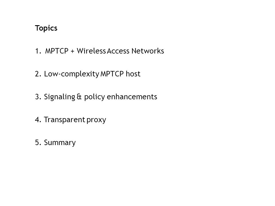 Topics 1.MPTCP + Wireless Access Networks 2. Low-complexity MPTCP host 3. Signaling & policy enhancements 4. Transparent proxy 5. Summary