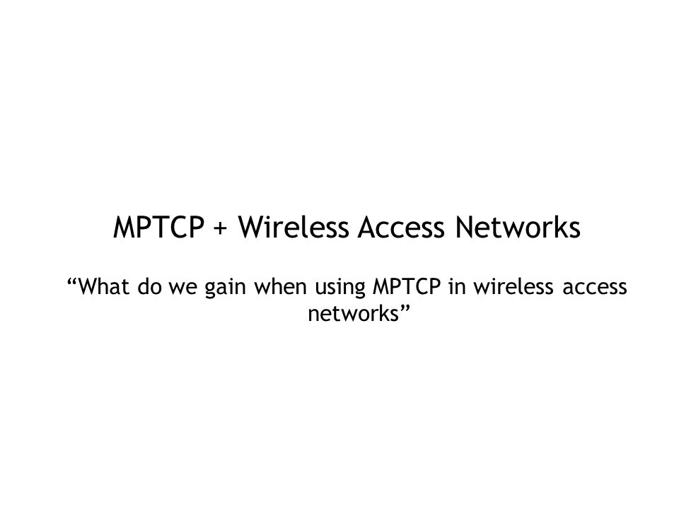 MPTCP + Wireless Access Networks What do we gain when using MPTCP in wireless access networks
