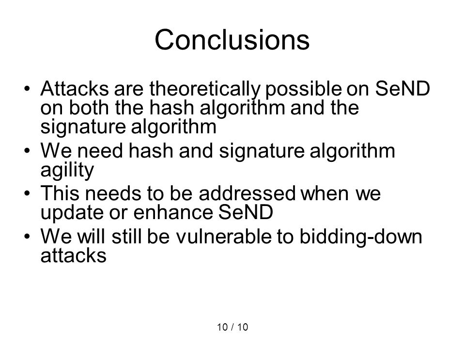 10 / 10 Conclusions Attacks are theoretically possible on SeND on both the hash algorithm and the signature algorithm We need hash and signature algor