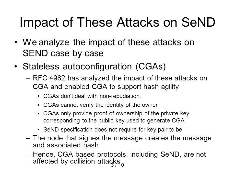 3 / 10 Impact of These Attacks on SeND We analyze the impact of these attacks on SEND case by case Stateless autoconfiguration (CGAs) –RFC 4982 has an