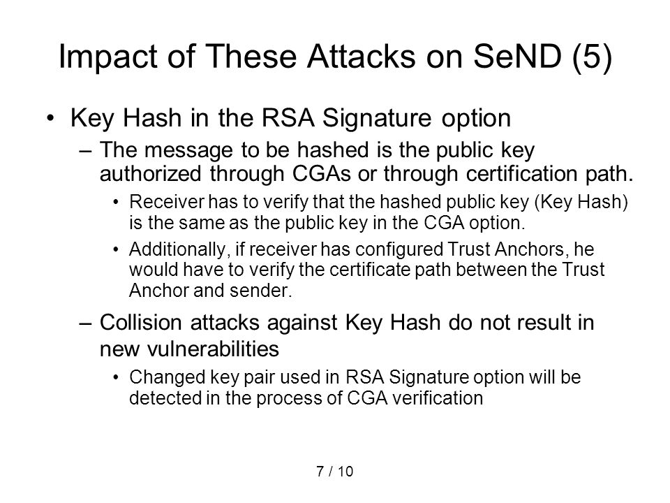 7 / 10 Impact of These Attacks on SeND (5) Key Hash in the RSA Signature option –The message to be hashed is the public key authorized through CGAs or