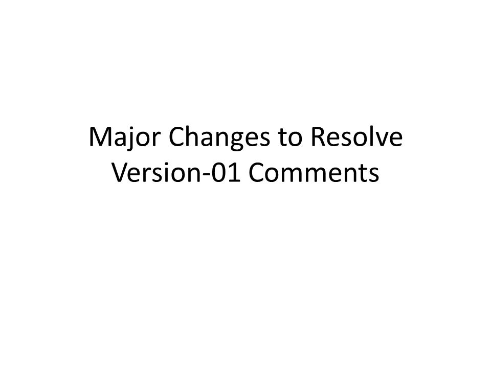 Major Changes to Resolve Version-01 Comments