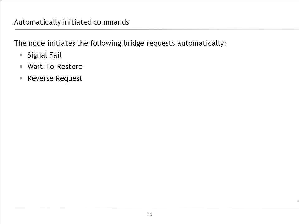 13 Automatically initiated commands The node initiates the following bridge requests automatically: Signal Fail Wait-To-Restore Reverse Request