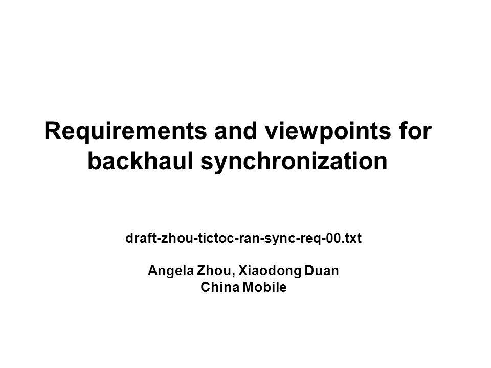 Requirements and viewpoints for backhaul synchronization draft-zhou-tictoc-ran-sync-req-00.txt Angela Zhou, Xiaodong Duan China Mobile
