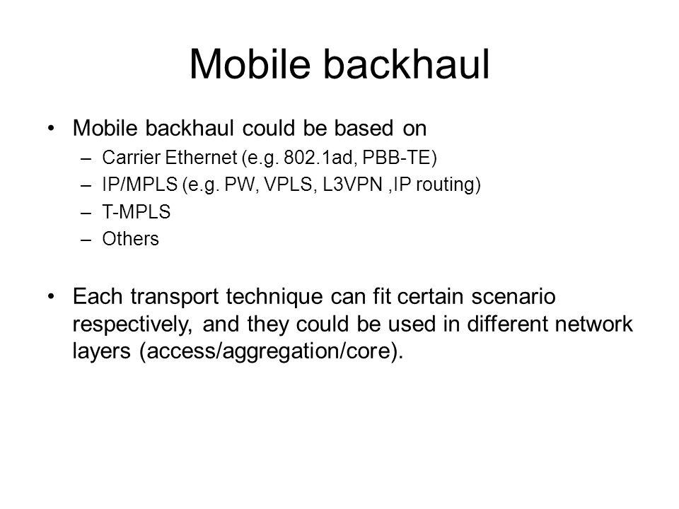 Mobile backhaul Mobile backhaul could be based on –Carrier Ethernet (e.g. 802.1ad, PBB-TE) –IP/MPLS (e.g. PW, VPLS, L3VPN,IP routing) –T-MPLS –Others