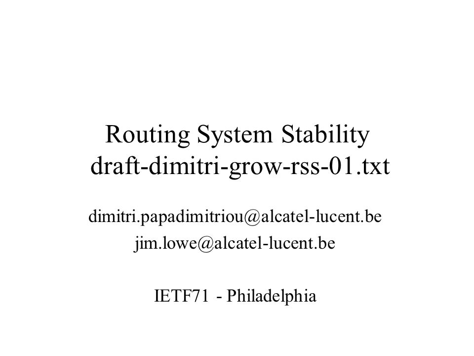Routing System Stability draft-dimitri-grow-rss-01.txt dimitri.papadimitriou@alcatel-lucent.be jim.lowe@alcatel-lucent.be IETF71 - Philadelphia