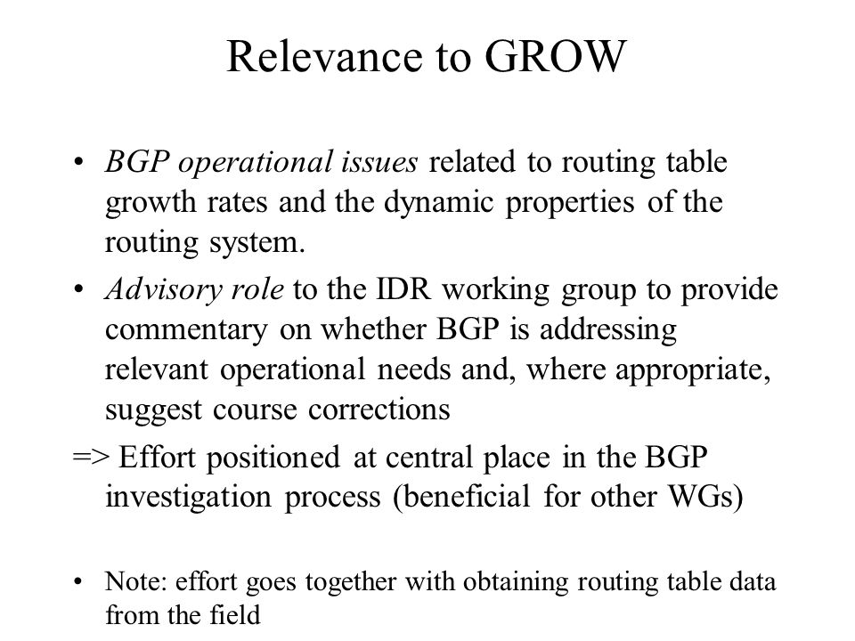 Relevance to GROW BGP operational issues related to routing table growth rates and the dynamic properties of the routing system. Advisory role to the