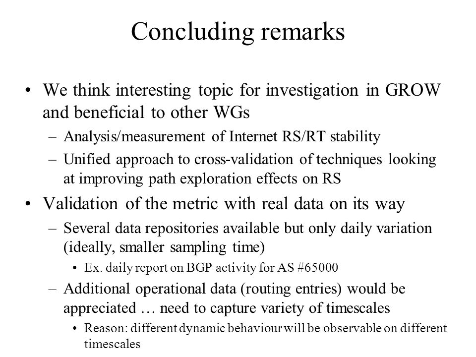 Concluding remarks We think interesting topic for investigation in GROW and beneficial to other WGs –Analysis/measurement of Internet RS/RT stability