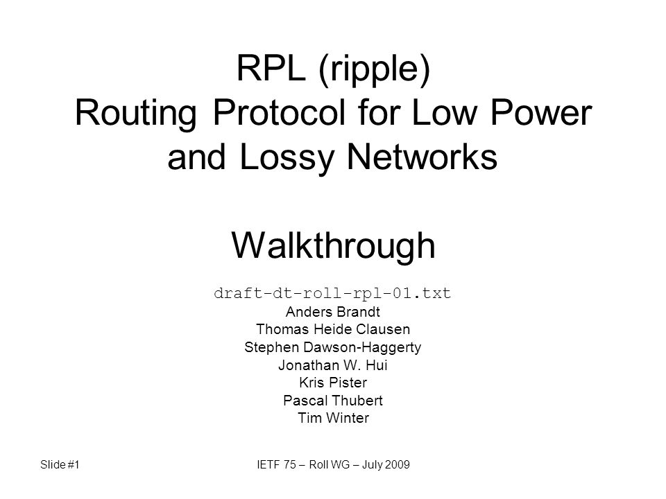 Slide #1IETF 75 – Roll WG – July 2009 RPL (ripple) Routing Protocol for Low Power and Lossy Networks Walkthrough draft-dt-roll-rpl-01.txt Anders Brand
