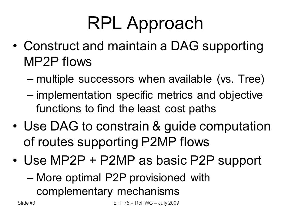 Slide #3IETF 75 – Roll WG – July 2009 RPL Approach Construct and maintain a DAG supporting MP2P flows –multiple successors when available (vs. Tree) –