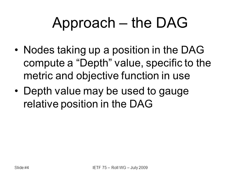 Slide #4IETF 75 – Roll WG – July 2009 Approach – the DAG Nodes taking up a position in the DAG compute a Depth value, specific to the metric and objec