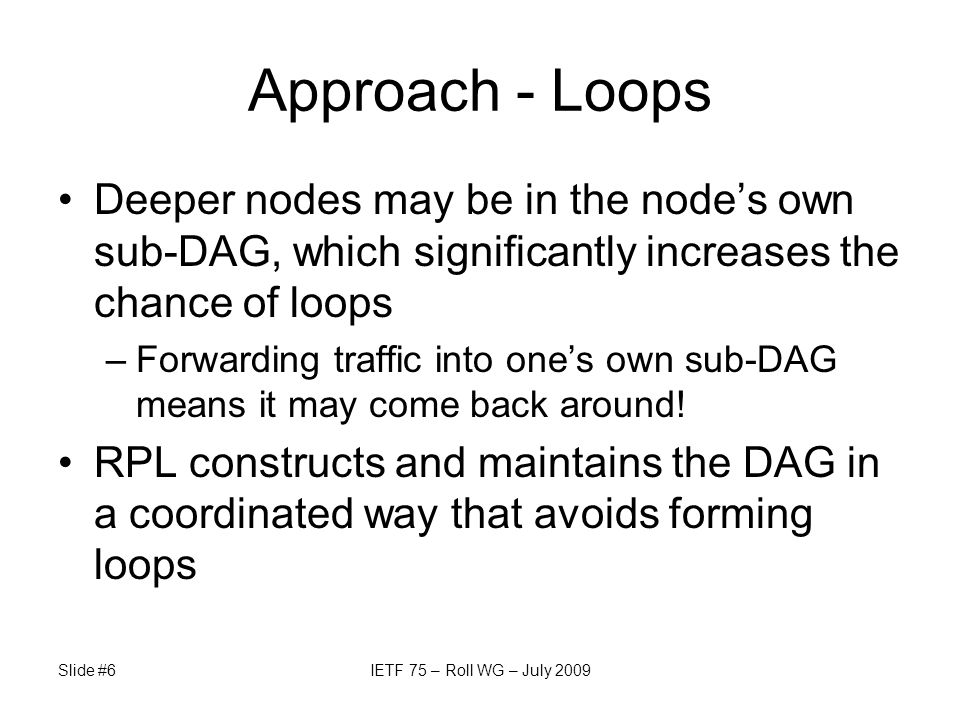 Slide #6IETF 75 – Roll WG – July 2009 Approach - Loops Deeper nodes may be in the nodes own sub-DAG, which significantly increases the chance of loops