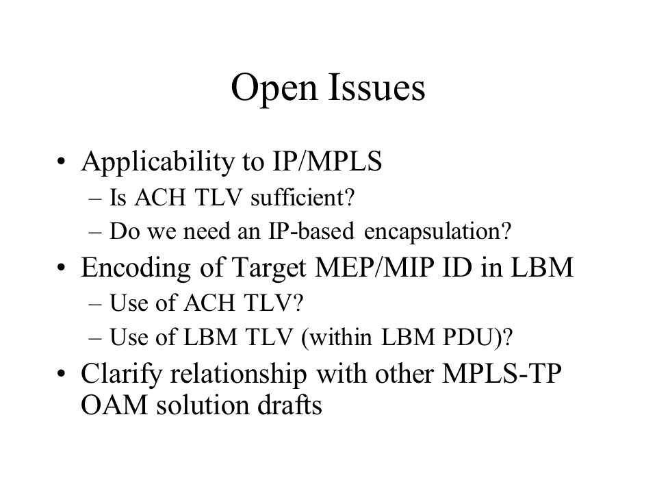 Open Issues Applicability to IP/MPLS –Is ACH TLV sufficient? –Do we need an IP-based encapsulation? Encoding of Target MEP/MIP ID in LBM –Use of ACH T