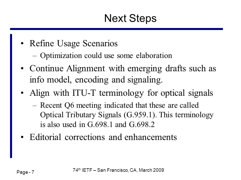 Page - 7 74 th IETF – San Francisco, CA, March 2009 Next Steps Refine Usage Scenarios –Optimization could use some elaboration Continue Alignment with emerging drafts such as info model, encoding and signaling.