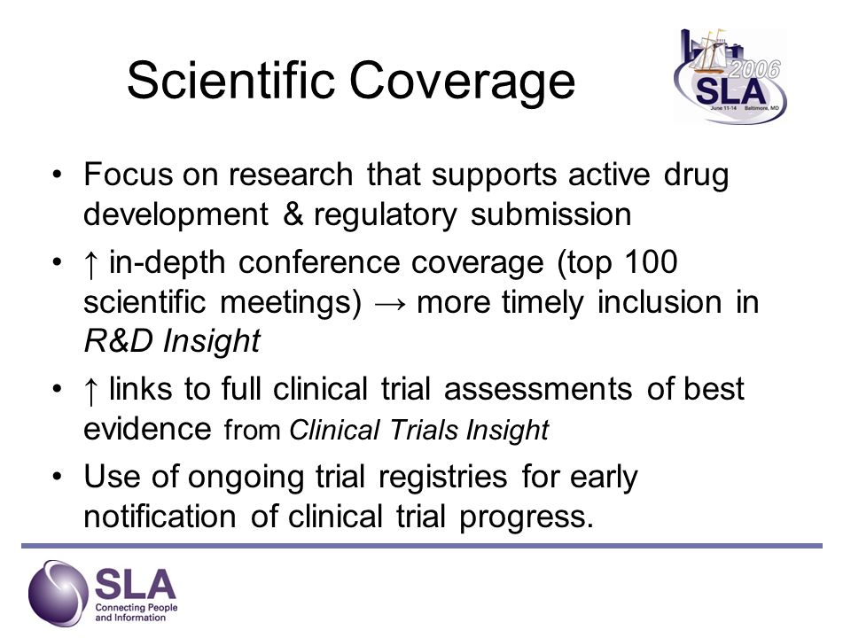 Scientific Coverage Focus on research that supports active drug development & regulatory submission in-depth conference coverage (top 100 scientific meetings) more timely inclusion in R&D Insight links to full clinical trial assessments of best evidence from Clinical Trials Insight Use of ongoing trial registries for early notification of clinical trial progress.