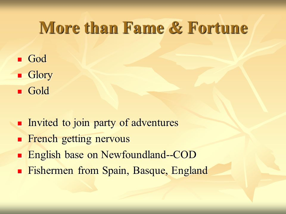 More than Fame & Fortune God God Glory Glory Gold Gold Invited to join party of adventures Invited to join party of adventures French getting nervous French getting nervous English base on Newfoundland--COD English base on Newfoundland--COD Fishermen from Spain, Basque, England Fishermen from Spain, Basque, England