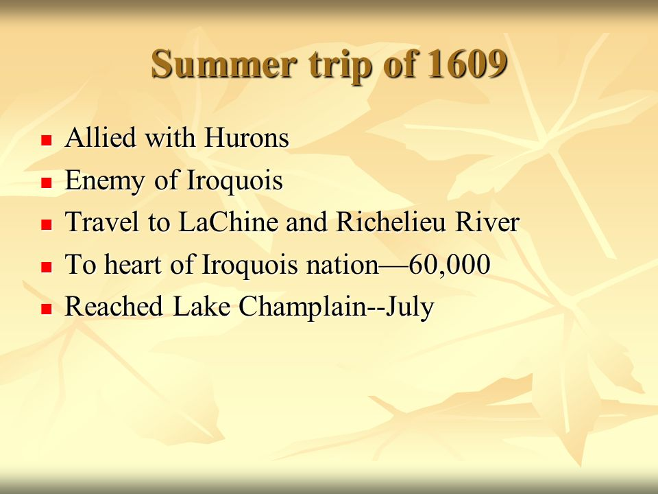 Summer trip of 1609 Allied with Hurons Allied with Hurons Enemy of Iroquois Enemy of Iroquois Travel to LaChine and Richelieu River Travel to LaChine and Richelieu River To heart of Iroquois nation60,000 To heart of Iroquois nation60,000 Reached Lake Champlain--July Reached Lake Champlain--July