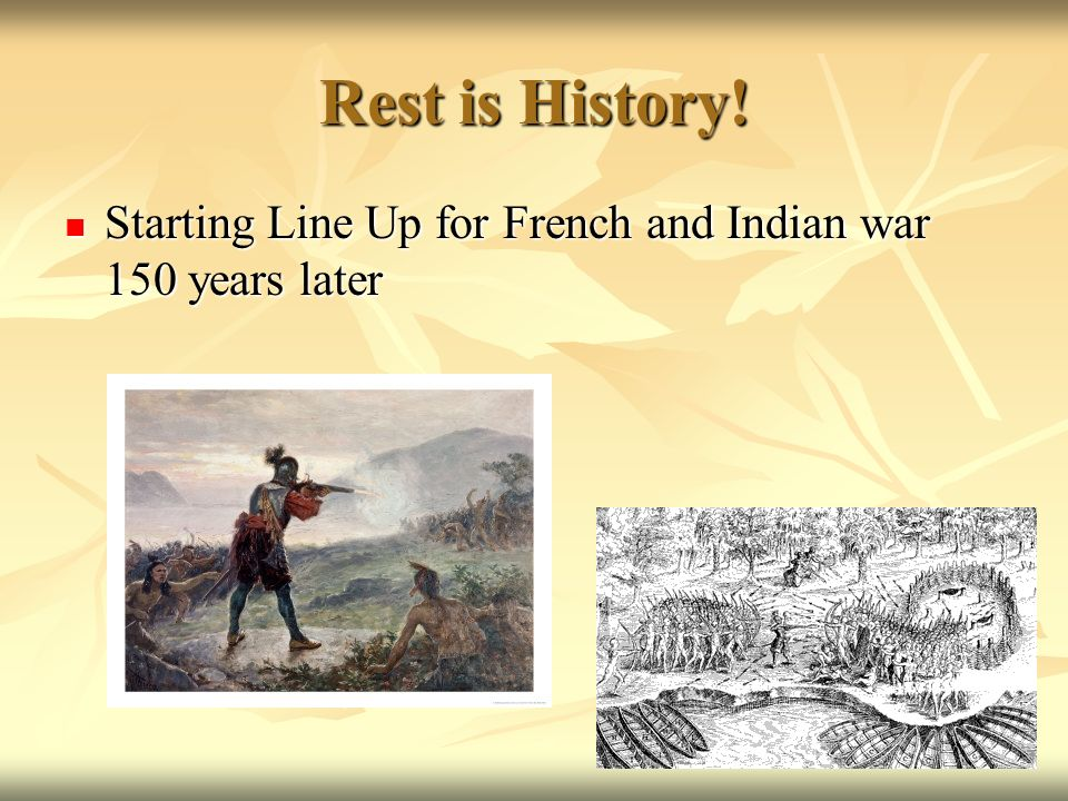 Rest is History! Starting Line Up for French and Indian war 150 years later Starting Line Up for French and Indian war 150 years later