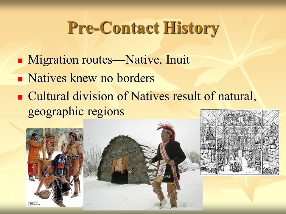 Pre-Contact History Migration routesNative, Inuit Migration routesNative, Inuit Natives knew no borders Natives knew no borders Cultural division of Natives result of natural, geographic regions Cultural division of Natives result of natural, geographic regions