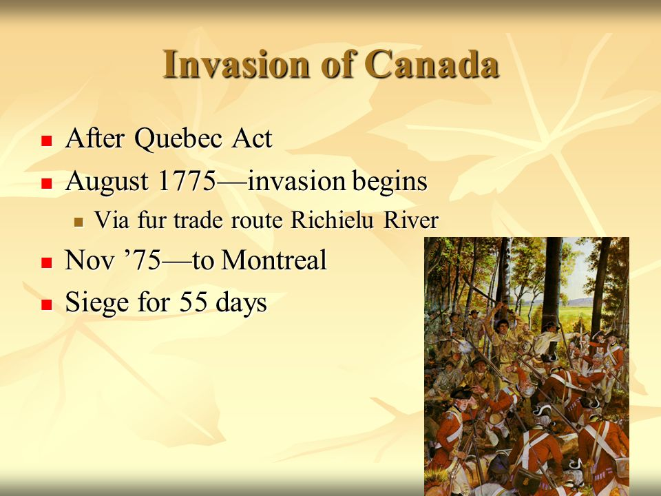 Invasion of Canada After Quebec Act After Quebec Act August 1775invasion begins August 1775invasion begins Via fur trade route Richielu River Via fur trade route Richielu River Nov 75to Montreal Nov 75to Montreal Siege for 55 days Siege for 55 days