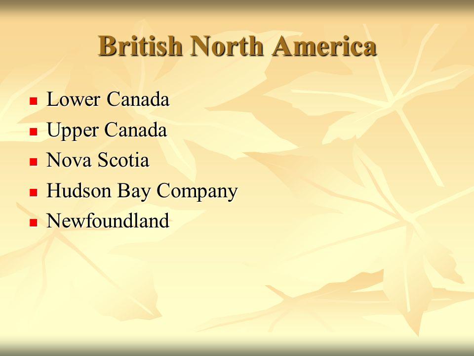 British North America Lower Canada Lower Canada Upper Canada Upper Canada Nova Scotia Nova Scotia Hudson Bay Company Hudson Bay Company Newfoundland N