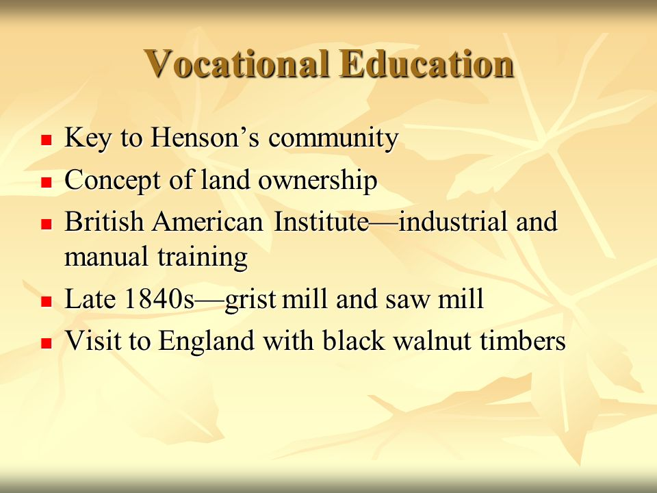 Vocational Education Key to Hensons community Key to Hensons community Concept of land ownership Concept of land ownership British American Instituteindustrial and manual training British American Instituteindustrial and manual training Late 1840sgrist mill and saw mill Late 1840sgrist mill and saw mill Visit to England with black walnut timbers Visit to England with black walnut timbers