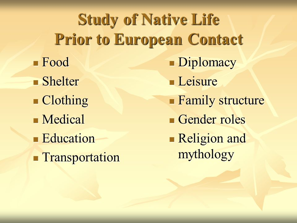Study of Native Life Prior to European Contact Food Food Shelter Shelter Clothing Clothing Medical Medical Education Education Transportation Transportation Diplomacy Leisure Family structure Gender roles Religion and mythology