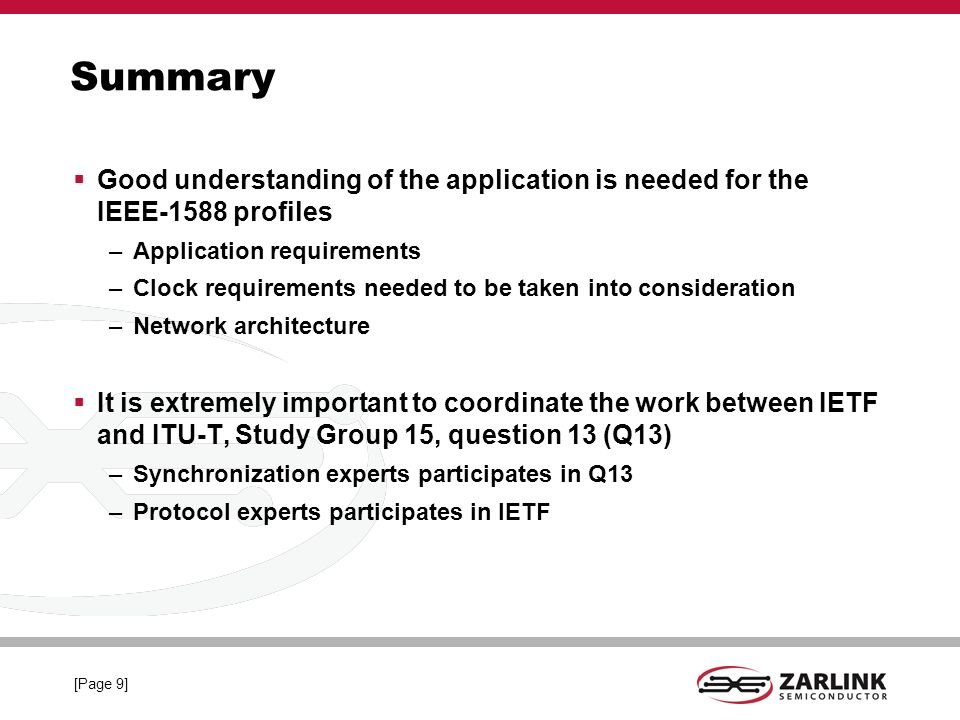 [Page 9] Summary Good understanding of the application is needed for the IEEE-1588 profiles –Application requirements –Clock requirements needed to be taken into consideration –Network architecture It is extremely important to coordinate the work between IETF and ITU-T, Study Group 15, question 13 (Q13) –Synchronization experts participates in Q13 –Protocol experts participates in IETF
