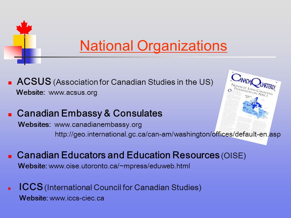ACSUS (Association for Canadian Studies in the US) Website:   Canadian Embassy & Consulates Websites:     Canadian Educators and Education Resources (OISE) Website:   ICCS (International Council for Canadian Studies) Website:   National Organizations
