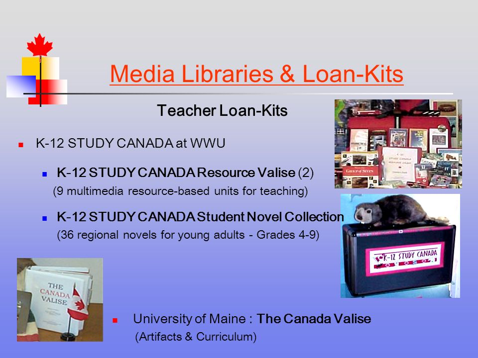 Media Libraries & Loan-Kits Teacher Loan-Kits K-12 STUDY CANADA at WWU K-12 STUDY CANADA Resource Valise (2) (9 multimedia resource-based units for teaching) K-12 STUDY CANADA Student Novel Collection (36 regional novels for young adults - Grades 4-9) University of Maine : The Canada Valise (Artifacts & Curriculum)