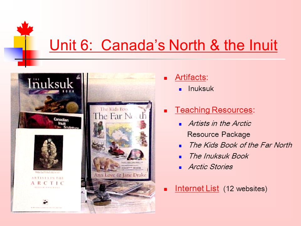 Unit 6: Canadas North & the Inuit Artifacts: Inuksuk Teaching Resources: Artists in the Arctic Resource Package The Kids Book of the Far North The Inuksuk Book Arctic Stories Internet List (12 websites)