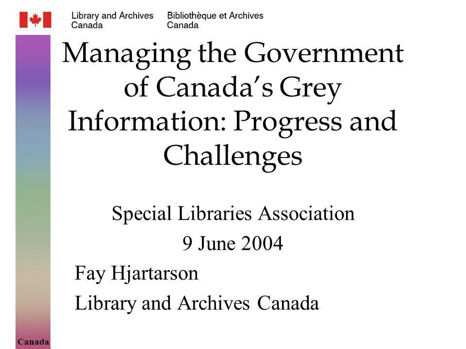 Canada Managing the Government of Canadas Grey Information: Progress and Challenges Special Libraries Association 9 June 2004 Fay Hjartarson Library a