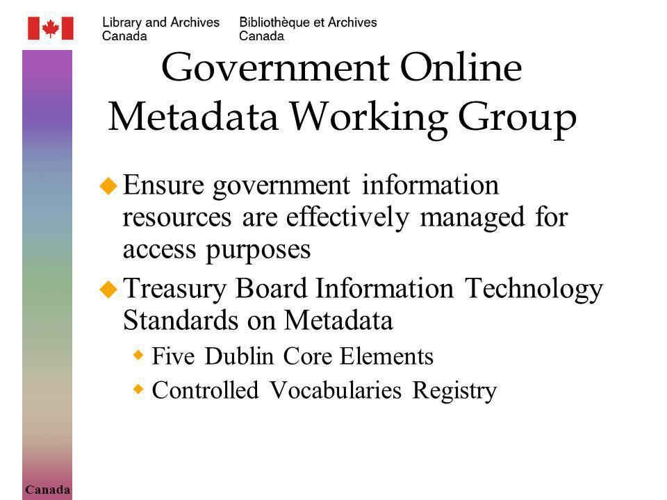 Canada Government Online Metadata Working Group Ensure government information resources are effectively managed for access purposes Treasury Board Information Technology Standards on Metadata Five Dublin Core Elements Controlled Vocabularies Registry