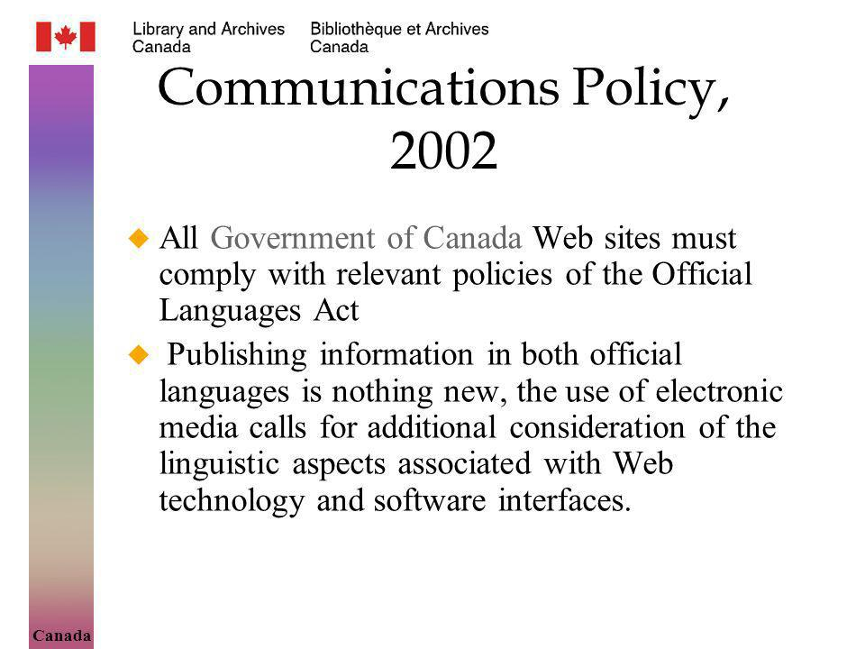 Canada Communications Policy, 2002 All Government of Canada Web sites must comply with relevant policies of the Official Languages Act Publishing information in both official languages is nothing new, the use of electronic media calls for additional consideration of the linguistic aspects associated with Web technology and software interfaces.