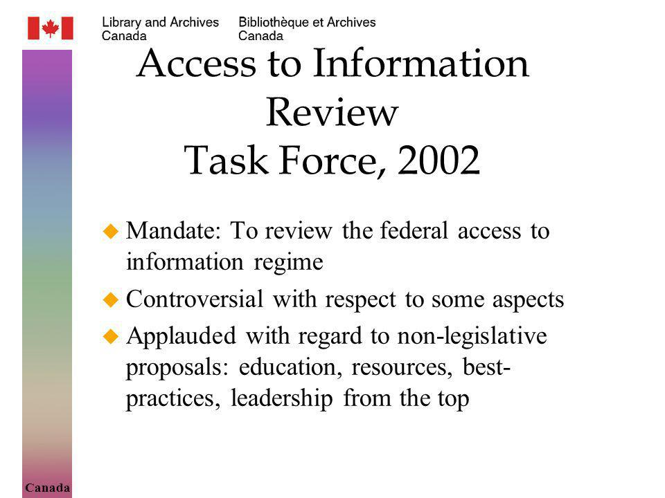 Canada Access to Information Review Task Force, 2002 Mandate: To review the federal access to information regime Controversial with respect to some as