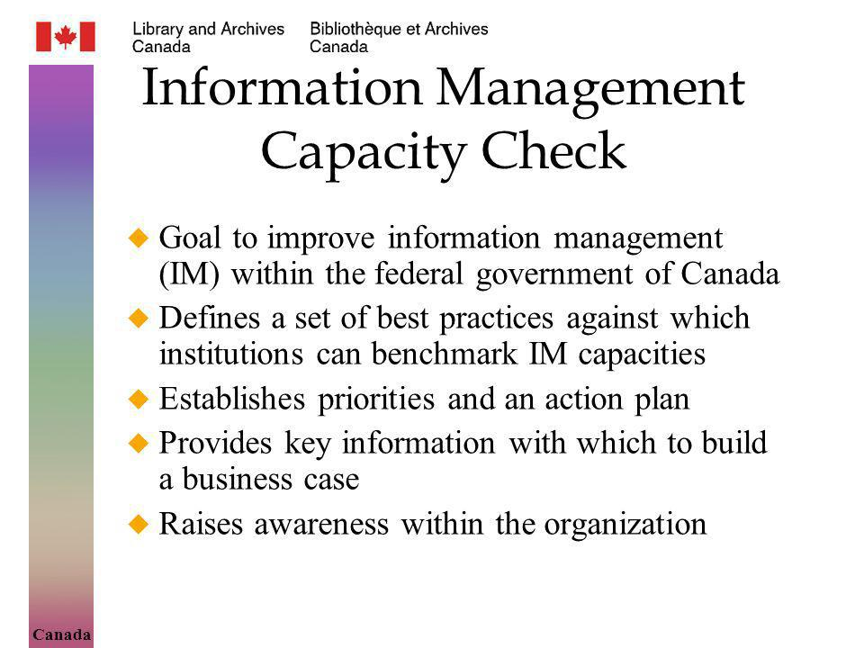 Canada Information Management Capacity Check Goal to improve information management (IM) within the federal government of Canada Defines a set of best