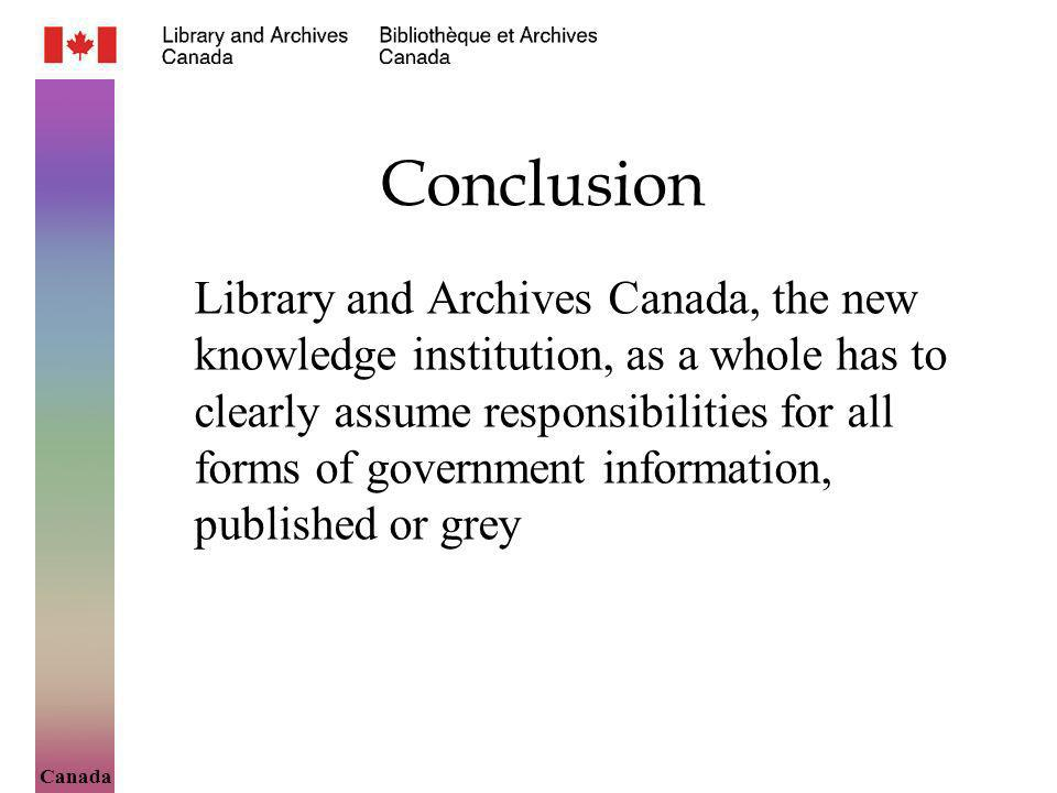 Canada Conclusion Library and Archives Canada, the new knowledge institution, as a whole has to clearly assume responsibilities for all forms of gover