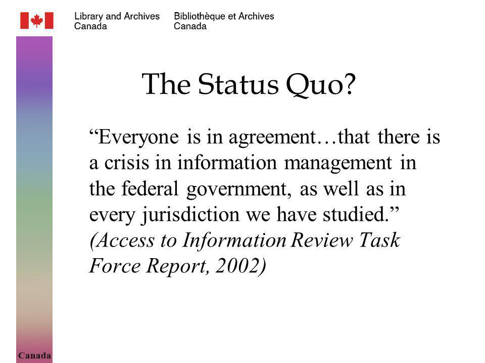 Canada The Status Quo? Everyone is in agreement…that there is a crisis in information management in the federal government, as well as in every jurisd
