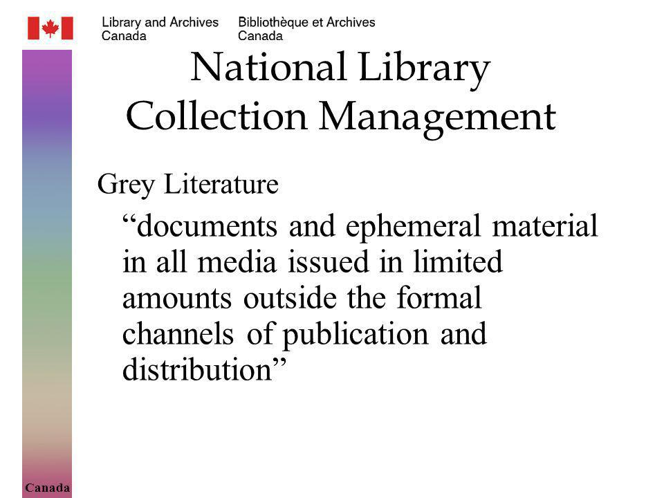Canada National Library Collection Management Grey Literature documents and ephemeral material in all media issued in limited amounts outside the formal channels of publication and distribution