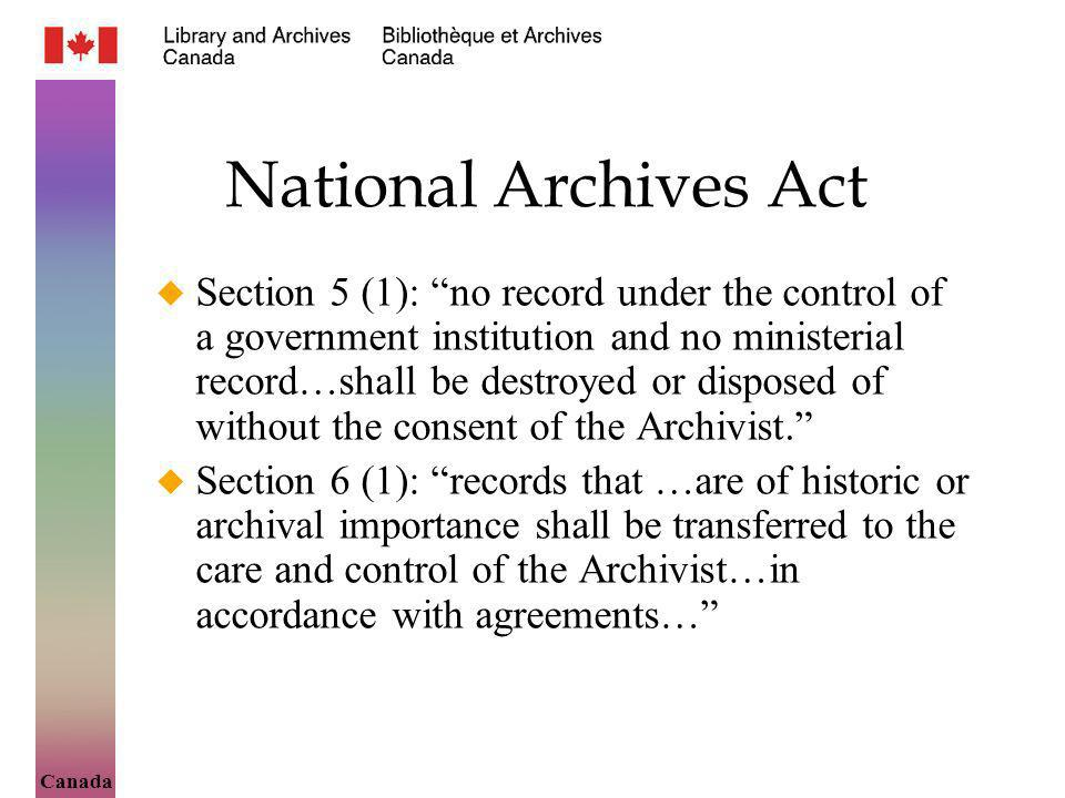 Canada National Archives Act Section 5 (1): no record under the control of a government institution and no ministerial record…shall be destroyed or disposed of without the consent of the Archivist.