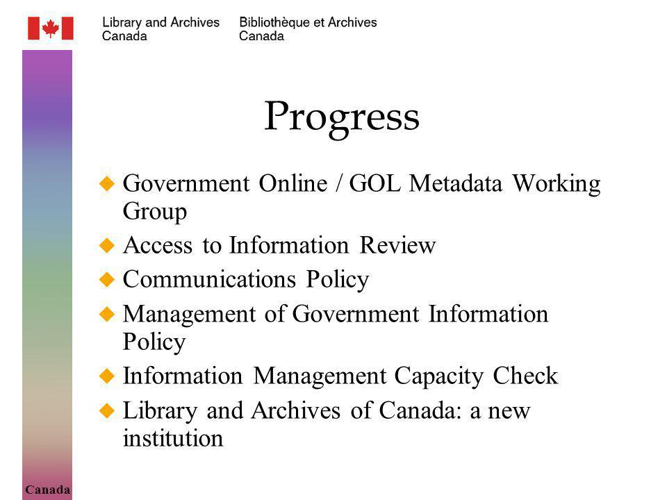 Canada Progress Government Online / GOL Metadata Working Group Access to Information Review Communications Policy Management of Government Information Policy Information Management Capacity Check Library and Archives of Canada: a new institution