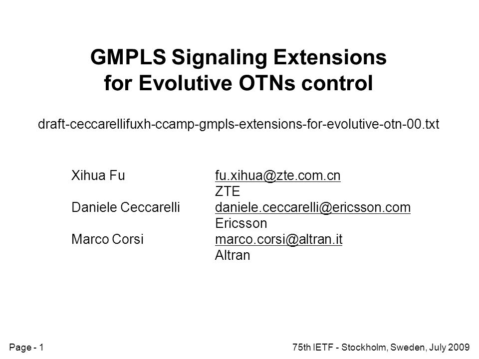 Page - 175th IETF - Stockholm, Sweden, July 2009 GMPLS Signaling Extensions for Evolutive OTNs control draft-ceccarellifuxh-ccamp-gmpls-extensions-for-evolutive-otn-00.txt Xihua Fufu.xihua@zte.com.cn ZTE Daniele Ceccarellidaniele.ceccarelli@ericsson.com Ericsson Marco Corsimarco.corsi@altran.it Altran