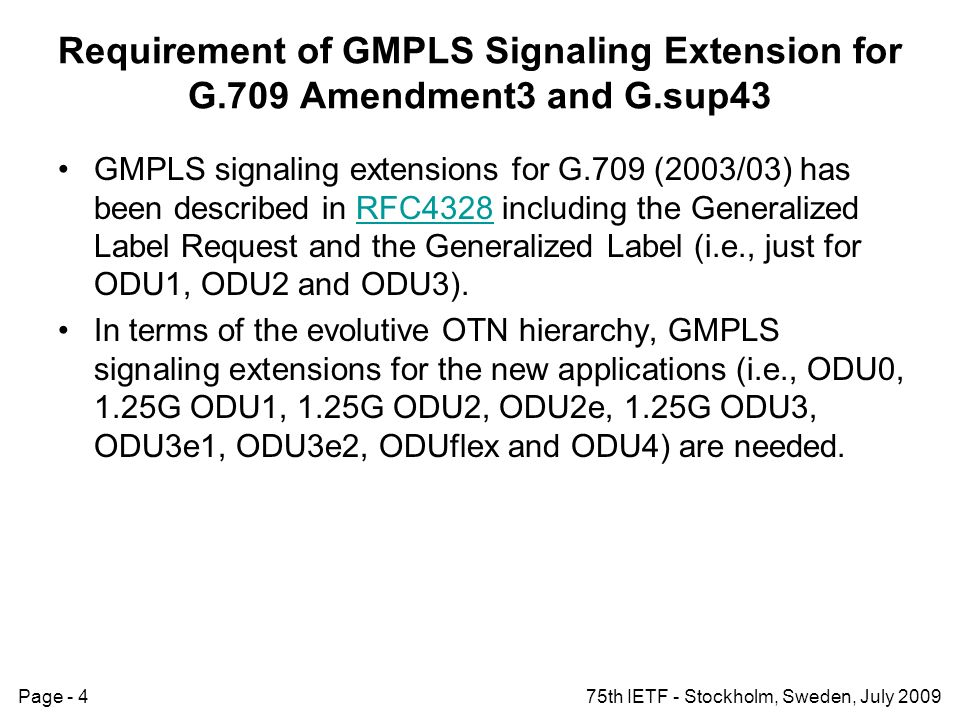 Page - 475th IETF - Stockholm, Sweden, July 2009 Requirement of GMPLS Signaling Extension for G.709 Amendment3 and G.sup43 GMPLS signaling extensions for G.709 (2003/03) has been described in RFC4328 including the Generalized Label Request and the Generalized Label (i.e., just for ODU1, ODU2 and ODU3).RFC4328 In terms of the evolutive OTN hierarchy, GMPLS signaling extensions for the new applications (i.e., ODU0, 1.25G ODU1, 1.25G ODU2, ODU2e, 1.25G ODU3, ODU3e1, ODU3e2, ODUflex and ODU4) are needed.