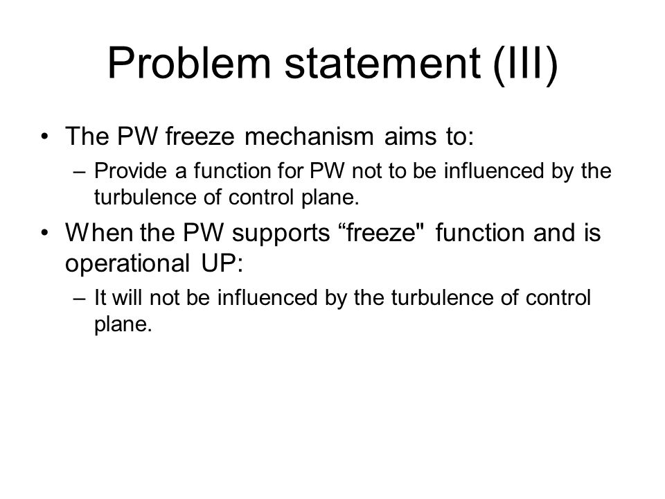 Problem statement (III) The PW freeze mechanism aims to: –Provide a function for PW not to be influenced by the turbulence of control plane. When the