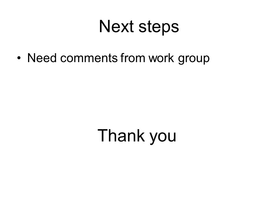 Next steps Need comments from work group Thank you