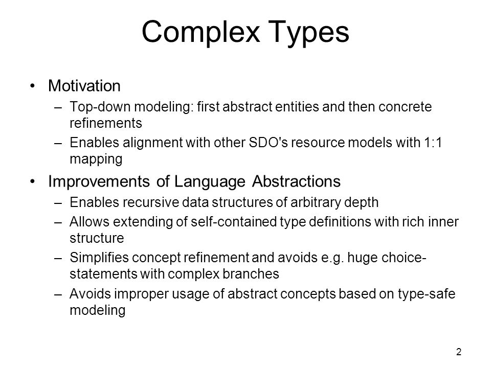 Complex Types Motivation –Top-down modeling: first abstract entities and then concrete refinements –Enables alignment with other SDO s resource models with 1:1 mapping Improvements of Language Abstractions –Enables recursive data structures of arbitrary depth –Allows extending of self-contained type definitions with rich inner structure –Simplifies concept refinement and avoids e.g.