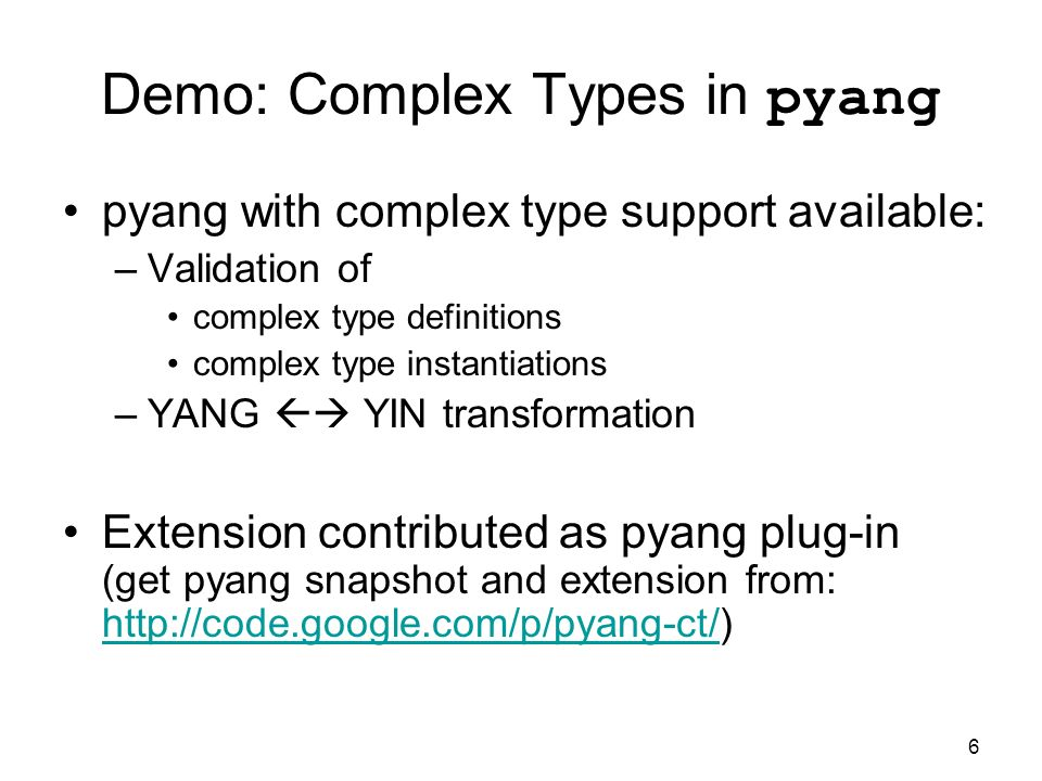 6 Demo: Complex Types in pyang pyang with complex type support available: –Validation of complex type definitions complex type instantiations –YANG YIN transformation Extension contributed as pyang plug-in (get pyang snapshot and extension from: http://code.google.com/p/pyang-ct/) http://code.google.com/p/pyang-ct/