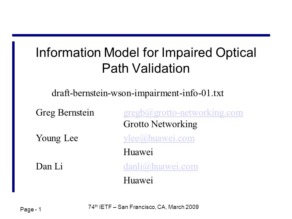 Page - 1 74 th IETF – San Francisco, CA, March 2009 Information Model for Impaired Optical Path Validation Greg Bernsteingregb@grotto-networking.com Grotto Networkinggregb@grotto-networking.com Young Lee ylee@huawei.comylee@huawei.com Huawei Dan Lidanli@huawei.comdanli@huawei.com Huawei draft-bernstein-wson-impairment-info-01.txt