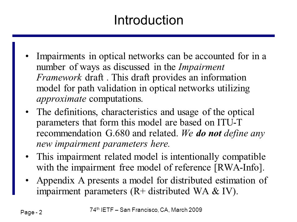 Page th IETF – San Francisco, CA, March 2009 Introduction Impairments in optical networks can be accounted for in a number of ways as discussed in the Impairment Framework draft.